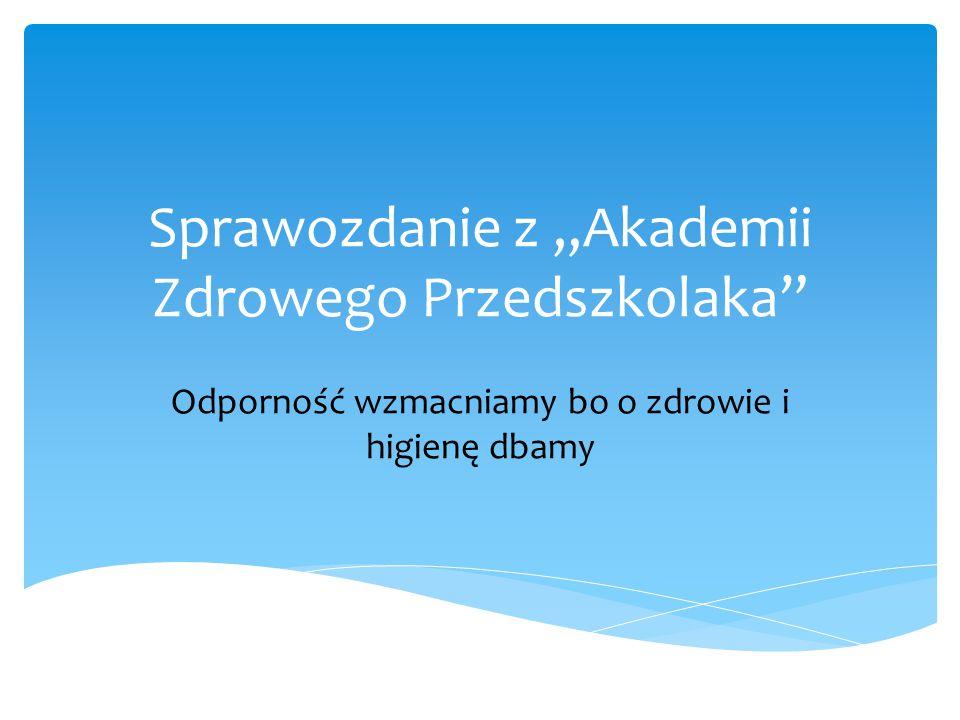 """Sprawozdanie z """"Akademii Zdrowego Przedszkolaka"""" Odporność wzmacniamy bo o zdrowie i higienę dbamy"""