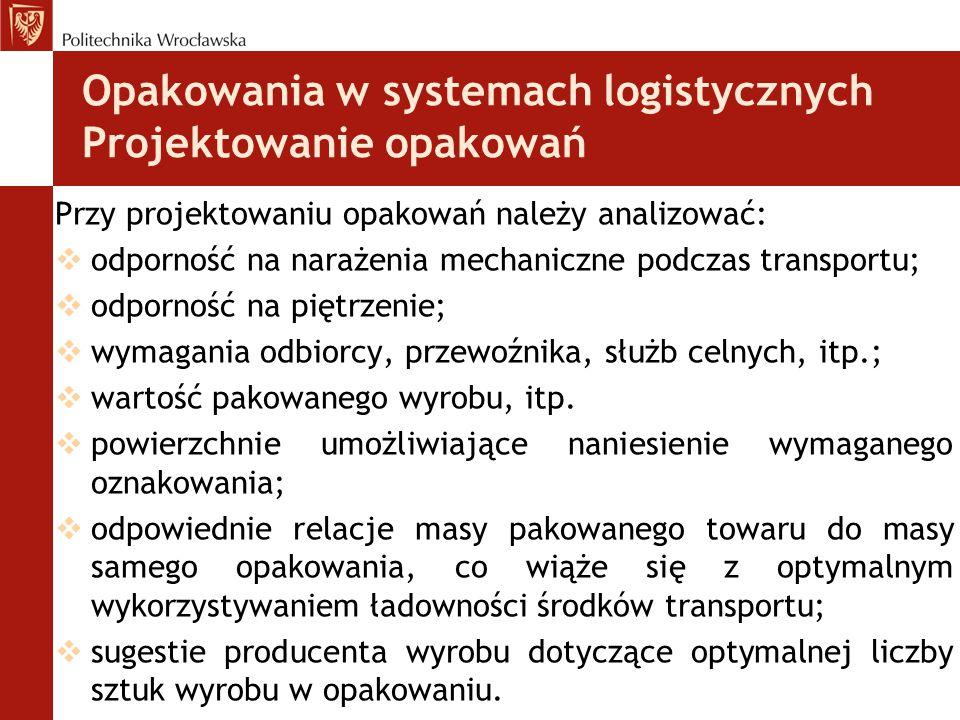 Opakowania w systemach logistycznych Projektowanie opakowań Przy projektowaniu opakowań należy analizować:  odporność na narażenia mechaniczne podcza