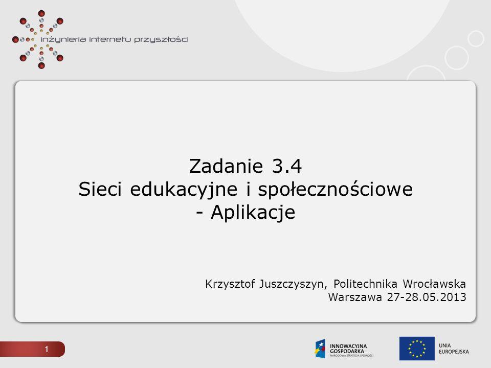 1 Zadanie 3.4 Sieci edukacyjne i społecznościowe - Aplikacje Krzysztof Juszczyszyn, Politechnika Wrocławska Warszawa 27-28.05.2013