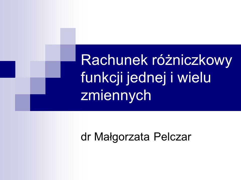 Rachunek różniczkowy funkcji jednej i wielu zmiennych dr Małgorzata Pelczar