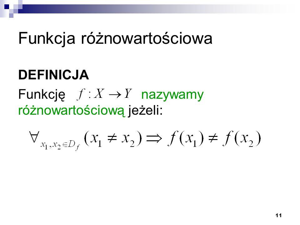 11 Funkcja różnowartościowa DEFINICJA Funkcję nazywamy różnowartościową jeżeli: