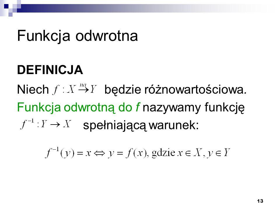 13 Funkcja odwrotna DEFINICJA Niech będzie różnowartościowa. Funkcja odwrotną do f nazywamy funkcję spełniającą warunek: