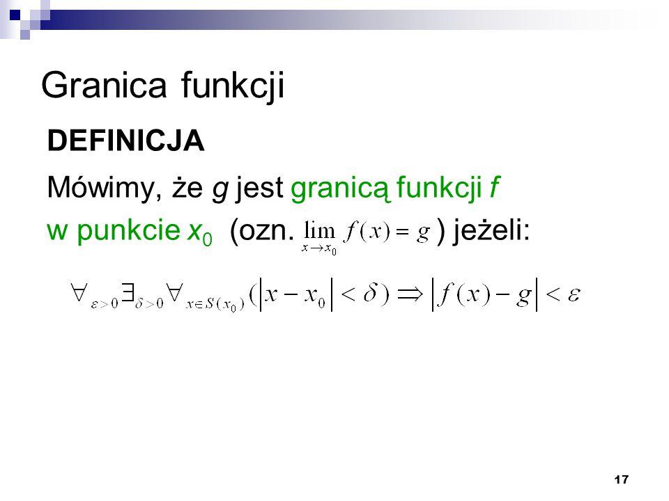 17 Granica funkcji DEFINICJA Mówimy, że g jest granicą funkcji f w punkcie x 0 (ozn. ) jeżeli: