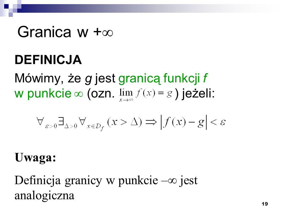 19 Granica w +  DEFINICJA Mówimy, że g jest granicą funkcji f w punkcie  (ozn. ) jeżeli: Uwaga: Definicja granicy w punkcie –  jest analogiczna