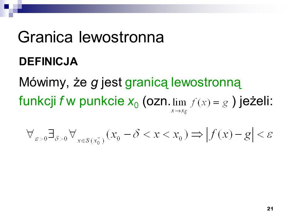 21 Granica lewostronna DEFINICJA Mówimy, że g jest granicą lewostronną funkcji f w punkcie x 0 (ozn. ) jeżeli: