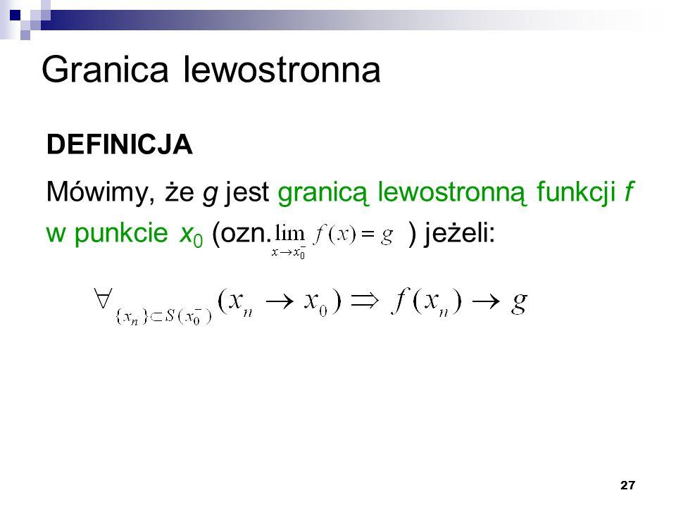 27 Granica lewostronna DEFINICJA Mówimy, że g jest granicą lewostronną funkcji f w punkcie x 0 (ozn. ) jeżeli: