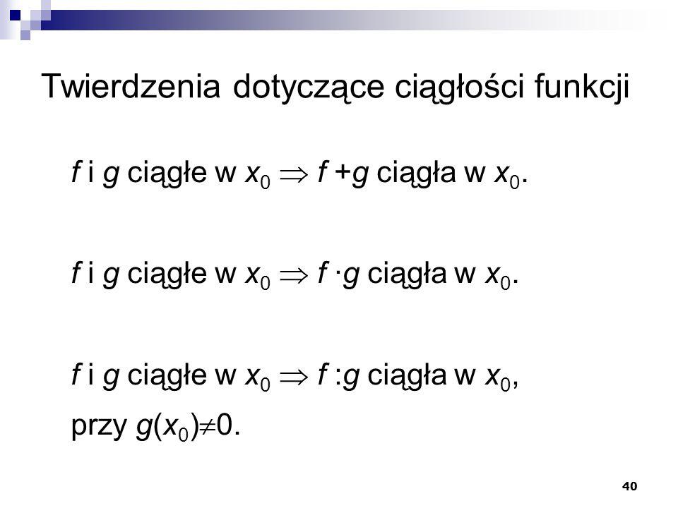 40 Twierdzenia dotyczące ciągłości funkcji f i g ciągłe w x 0  f +g ciągła w x 0. f i g ciągłe w x 0  f ·g ciągła w x 0. f i g ciągłe w x 0  f :g c