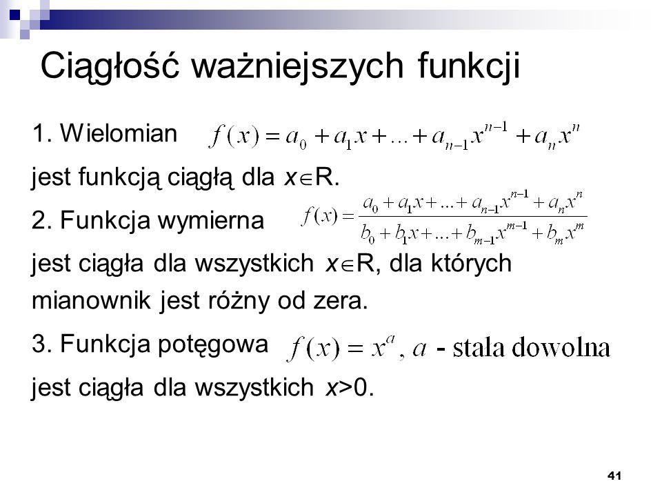 41 Ciągłość ważniejszych funkcji 1. Wielomian jest funkcją ciągłą dla x  R. 2. Funkcja wymierna jest ciągła dla wszystkich x  R, dla których mianown