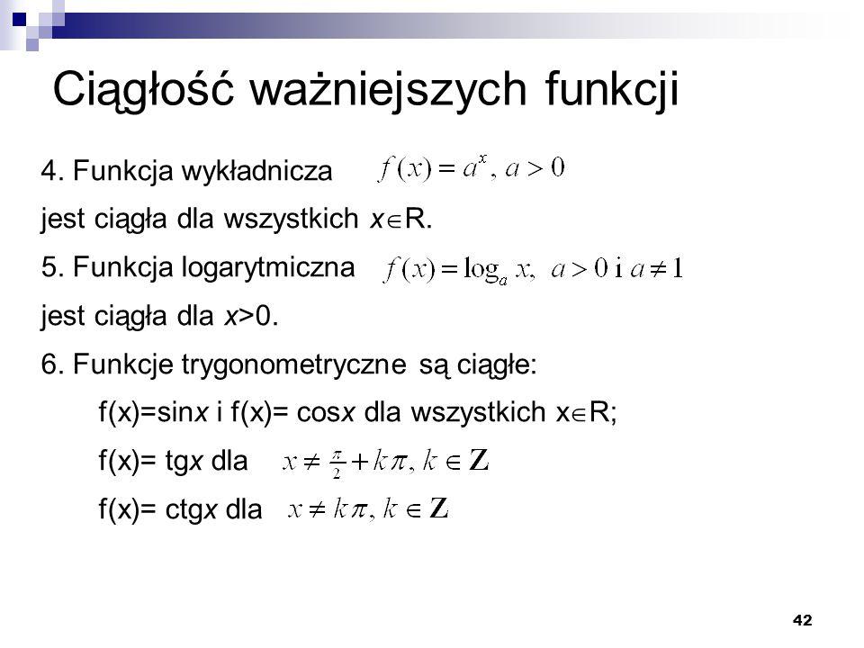 42 Ciągłość ważniejszych funkcji 4. Funkcja wykładnicza jest ciągła dla wszystkich x  R. 5. Funkcja logarytmiczna jest ciągła dla x>0. 6. Funkcje try
