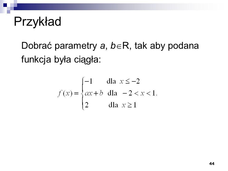 44 Przykład Dobrać parametry a, b  R, tak aby podana funkcja była ciągła: