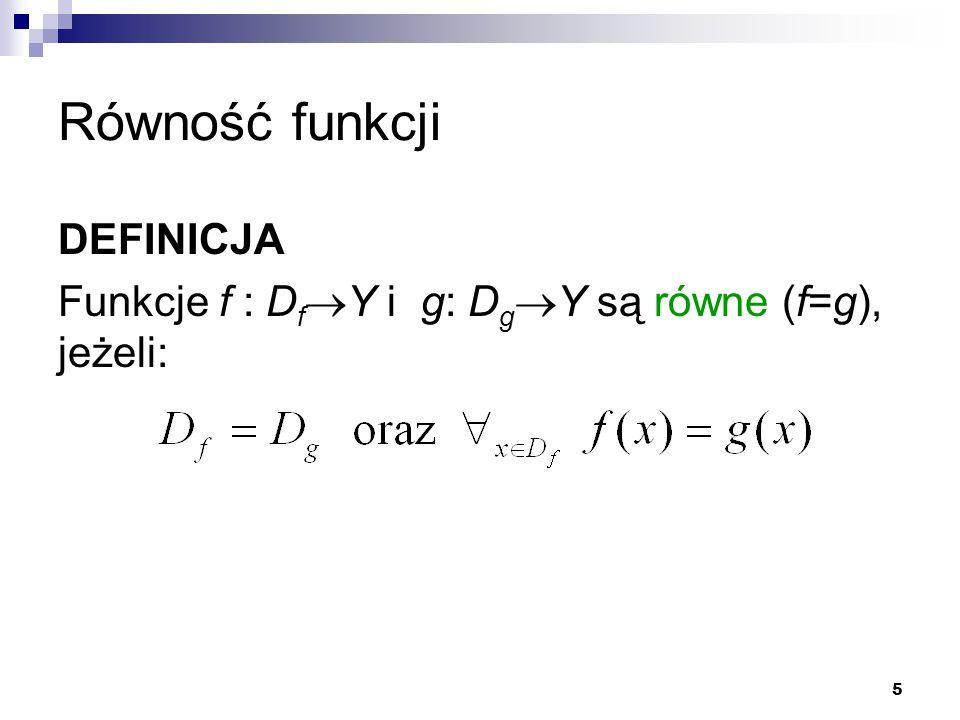 5 Równość funkcji DEFINICJA Funkcje f : D f  Y i g: D g  Y są równe (f=g), jeżeli: