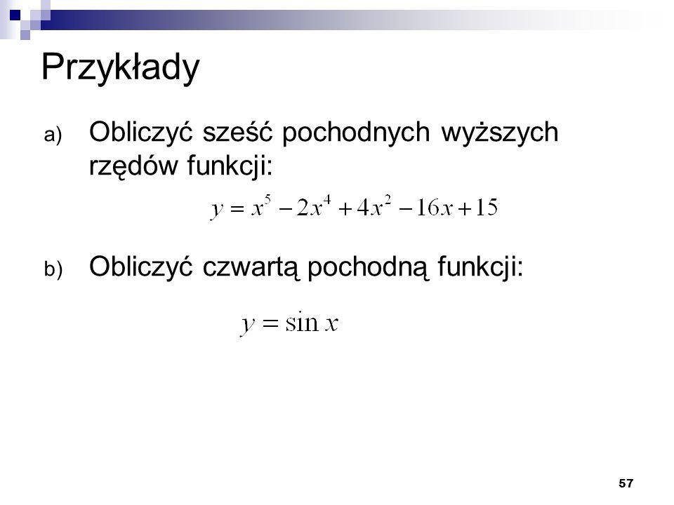 57 Przykłady a) Obliczyć sześć pochodnych wyższych rzędów funkcji: b) Obliczyć czwartą pochodną funkcji: