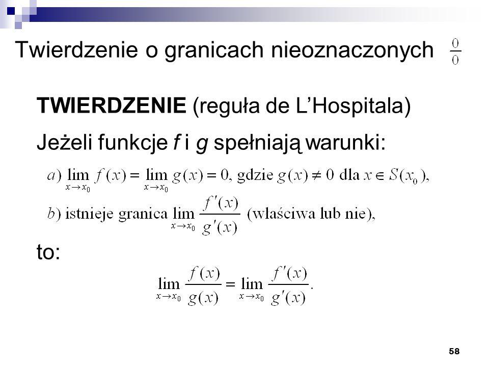 58 Twierdzenie o granicach nieoznaczonych TWIERDZENIE (reguła de L'Hospitala) Jeżeli funkcje f i g spełniają warunki: to: