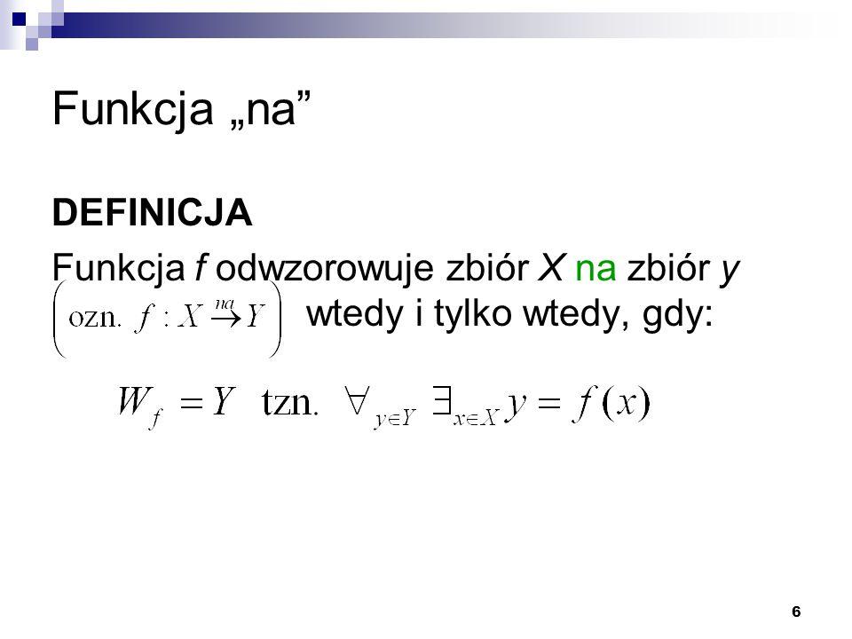 """6 Funkcja """"na"""" DEFINICJA Funkcja f odwzorowuje zbiór X na zbiór y wtedy i tylko wtedy, gdy:"""