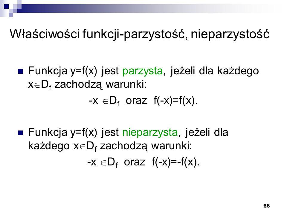 65 Właściwości funkcji-parzystość, nieparzystość Funkcja y=f(x) jest parzysta, jeżeli dla każdego x  D f zachodzą warunki: -x  D f oraz f(-x)=f(x).