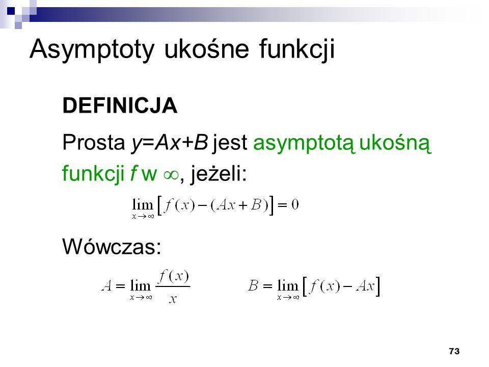 73 Asymptoty ukośne funkcji DEFINICJA Prosta y=Ax+B jest asymptotą ukośną funkcji f w , jeżeli: Wówczas: