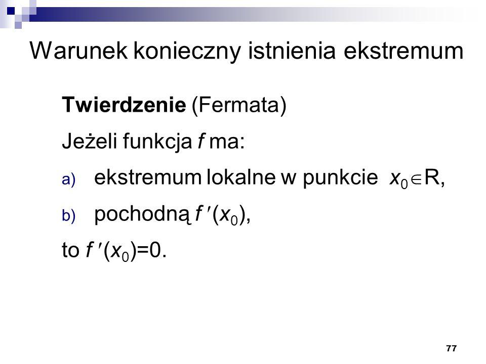 77 Warunek konieczny istnienia ekstremum Twierdzenie (Fermata) Jeżeli funkcja f ma: a) ekstremum lokalne w punkcie x 0  R, b) pochodną f (x 0 ), to f