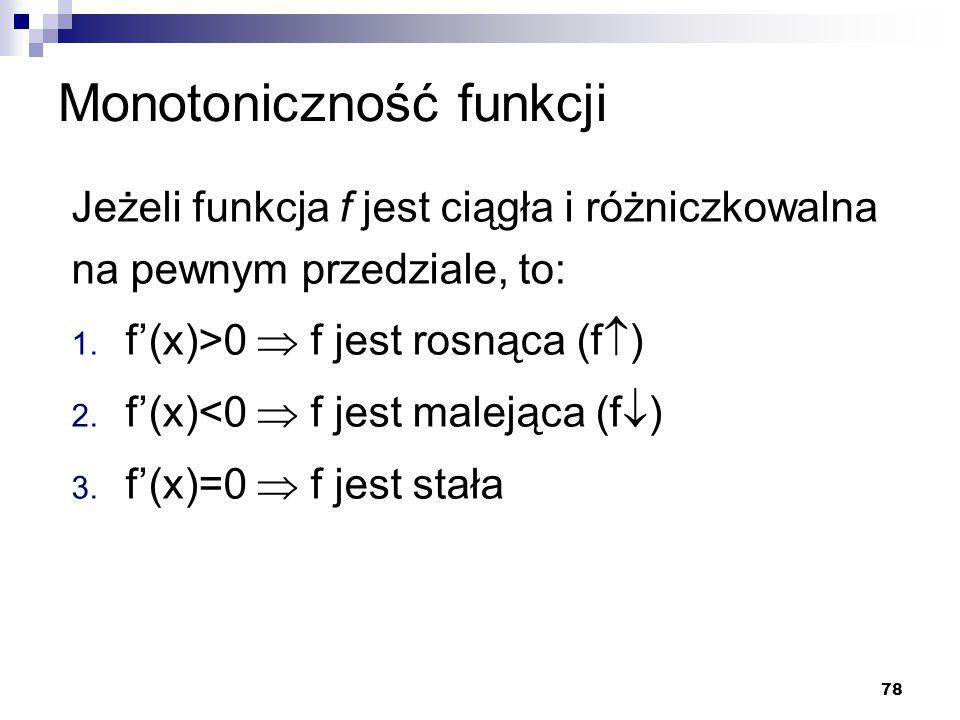 78 Monotoniczność funkcji Jeżeli funkcja f jest ciągła i różniczkowalna na pewnym przedziale, to: 1. f'(x)>0  f jest rosnąca (f  ) 2. f'(x)<0  f je