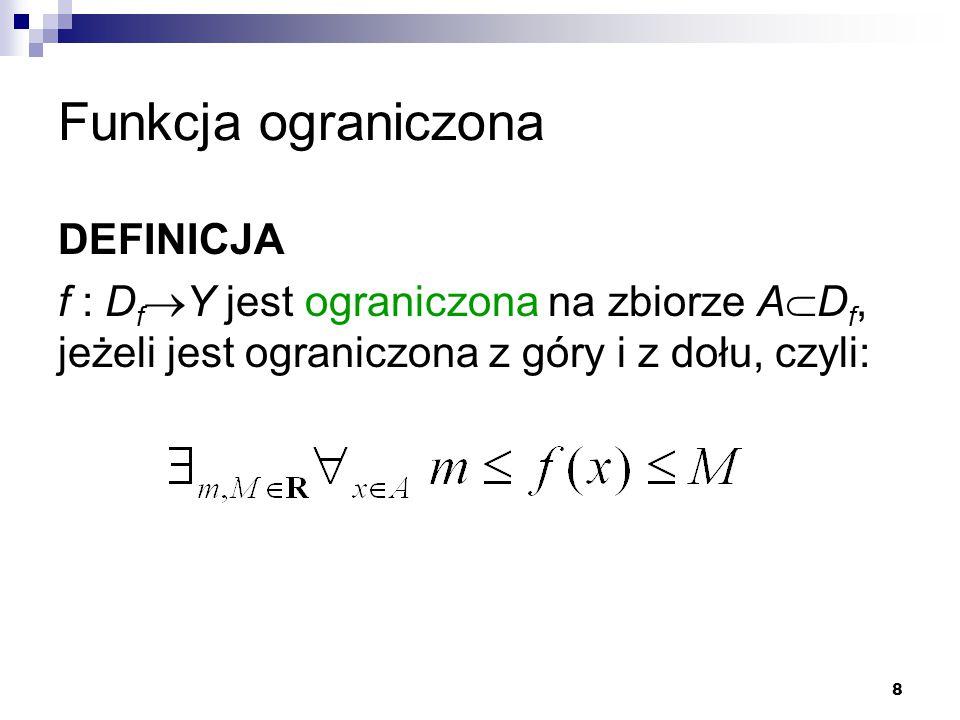 8 Funkcja ograniczona DEFINICJA f : D f  Y jest ograniczona na zbiorze A  D f, jeżeli jest ograniczona z góry i z dołu, czyli: