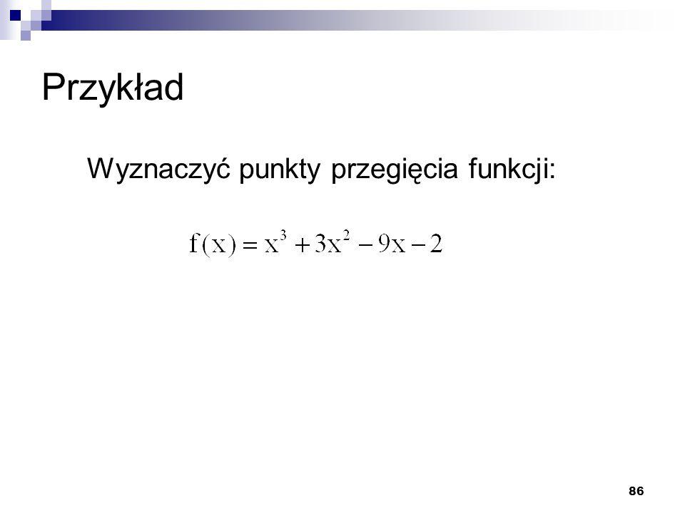86 Przykład Wyznaczyć punkty przegięcia funkcji: