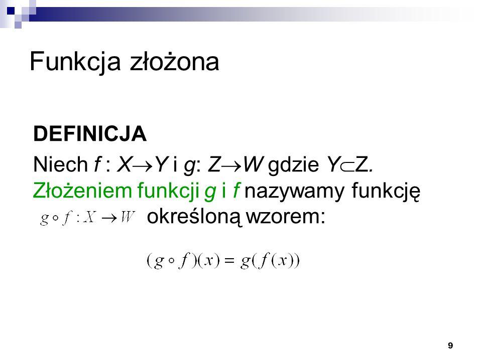 9 Funkcja złożona DEFINICJA Niech f : X  Y i g: Z  W gdzie Y  Z. Złożeniem funkcji g i f nazywamy funkcję określoną wzorem: