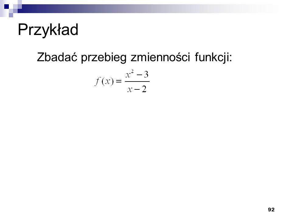 92 Przykład Zbadać przebieg zmienności funkcji: