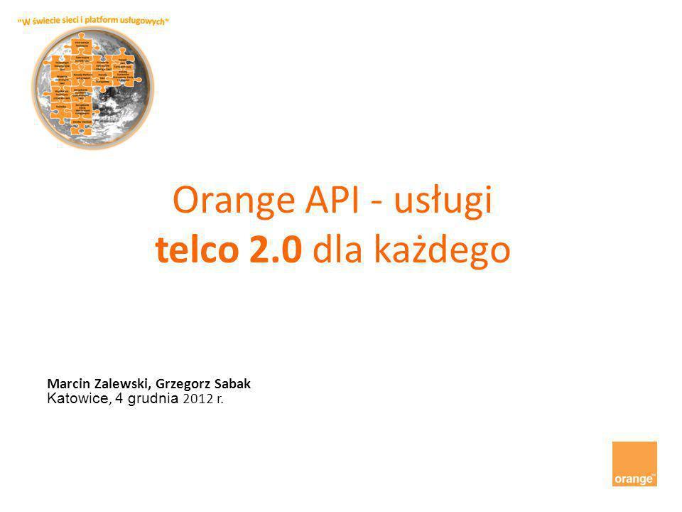 Orange API - usługi telco 2.0 dla każdego Marcin Zalewski, Grzegorz Sabak Katowice, 4 grudnia 2012 r.