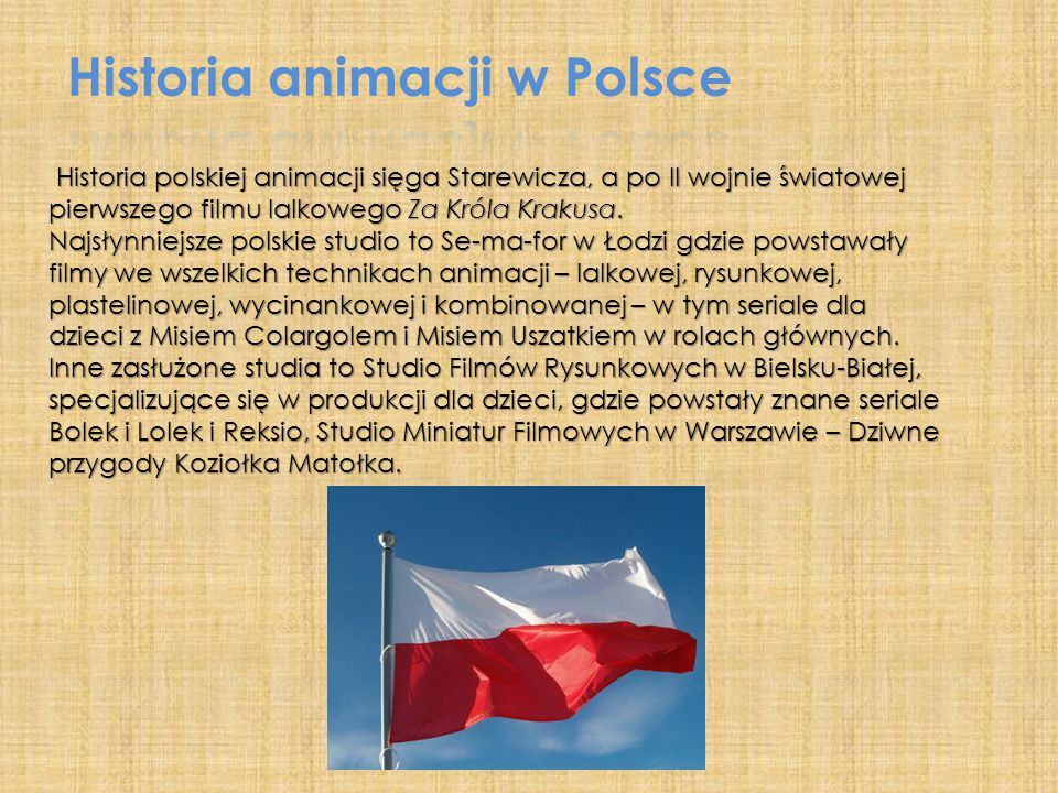 Historia polskiej animacji sięga Starewicza, a po II wojnie światowej pierwszego filmu lalkowego Za Króla Krakusa. Historia polskiej animacji sięga St