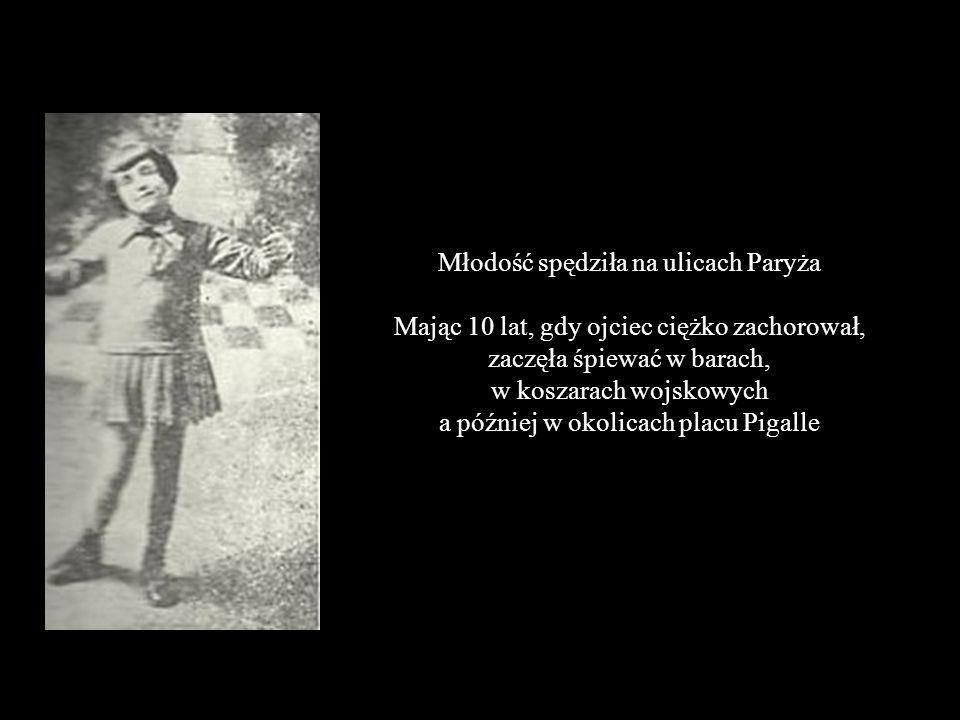 Młodość spędziła na ulicach Paryża Mając 10 lat, gdy ojciec ciężko zachorował, zaczęła śpiewać w barach, w koszarach wojskowych a później w okolicach placu Pigalle