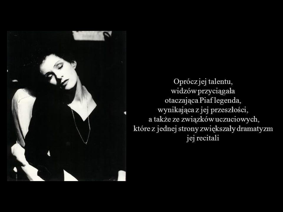 Oprócz jej talentu, widzów przyciągała otaczająca Piaf legenda, wynikająca z jej przeszłości, a także ze związków uczuciowych, które z jednej strony zwiększały dramatyzm jej recitali