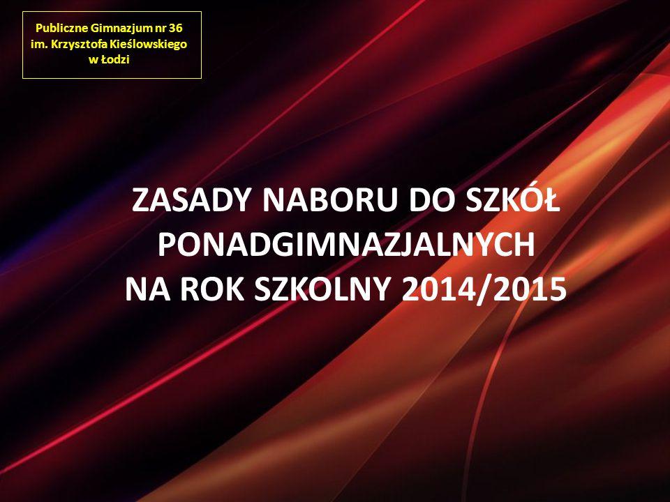 Publiczne Gimnazjum nr 36 im. Krzysztofa Kieślowskiego w Łodzi ZASADY NABORU DO SZKÓŁ PONADGIMNAZJALNYCH NA ROK SZKOLNY 2014/2015