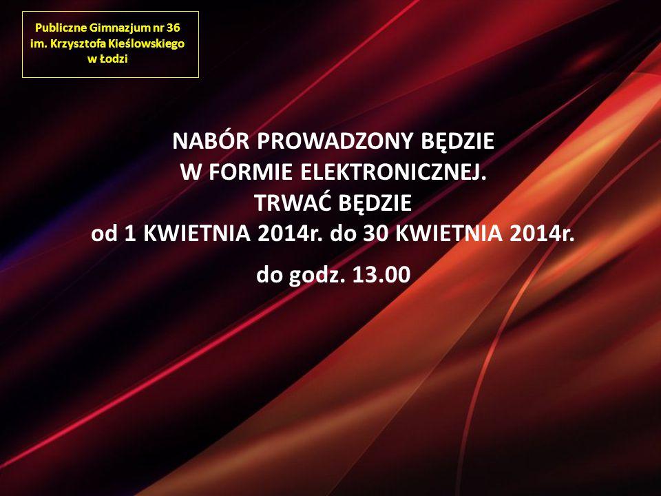 Publiczne Gimnazjum nr 36 im. Krzysztofa Kieślowskiego w Łodzi NABÓR PROWADZONY BĘDZIE W FORMIE ELEKTRONICZNEJ. TRWAĆ BĘDZIE od 1 KWIETNIA 2014r. do 3