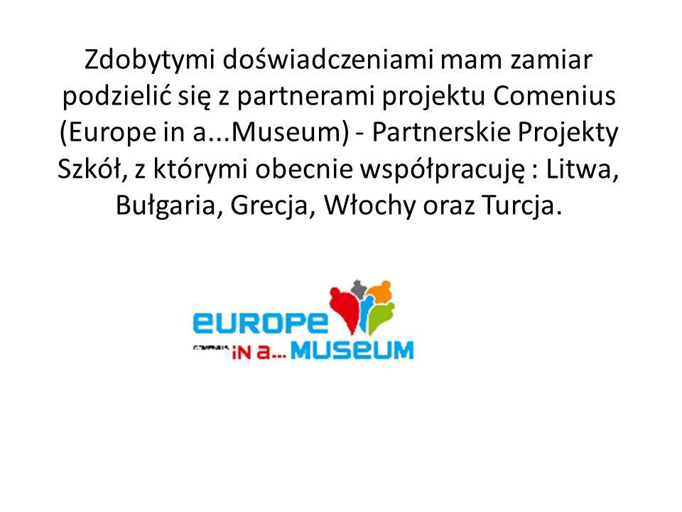 Zdobytymi doświadczeniami mam zamiar podzielić się z partnerami projektu Comenius (Europe in a...Museum) - Partnerskie Projekty Szkół, z którymi obecn