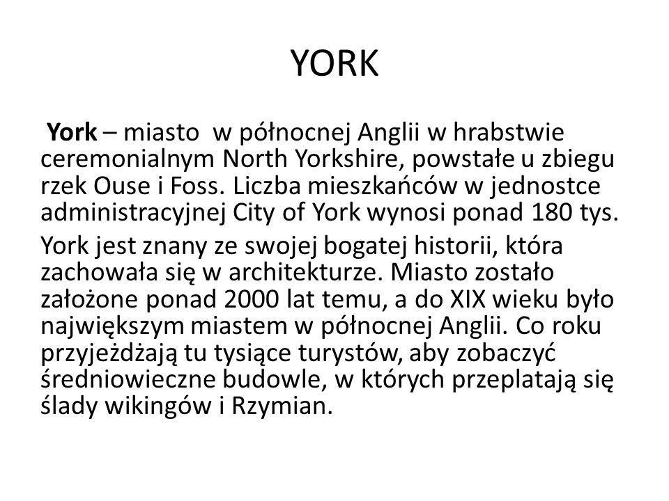 YORK York – miasto w północnej Anglii w hrabstwie ceremonialnym North Yorkshire, powstałe u zbiegu rzek Ouse i Foss. Liczba mieszkańców w jednostce ad