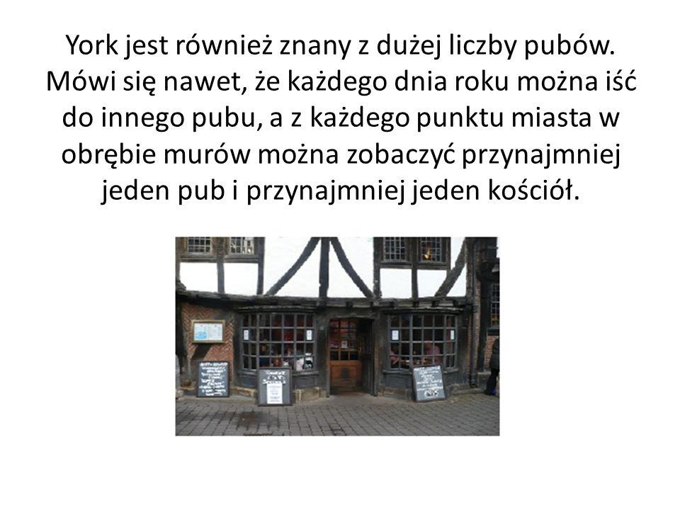 York jest również znany z dużej liczby pubów. Mówi się nawet, że każdego dnia roku można iść do innego pubu, a z każdego punktu miasta w obrębie murów