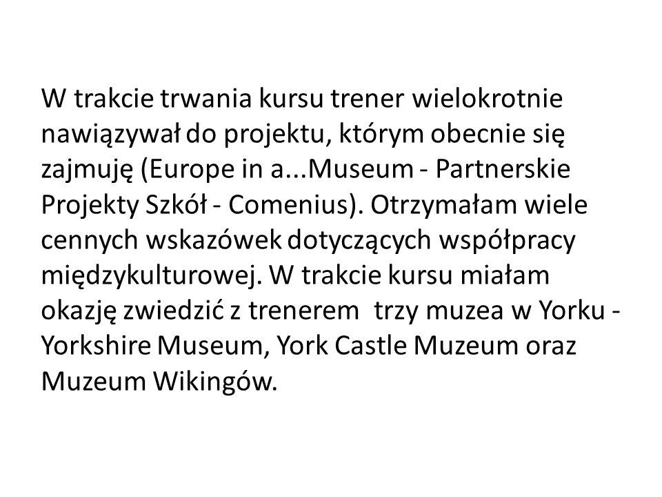 W trakcie trwania kursu trener wielokrotnie nawiązywał do projektu, którym obecnie się zajmuję (Europe in a...Museum - Partnerskie Projekty Szkół - Co