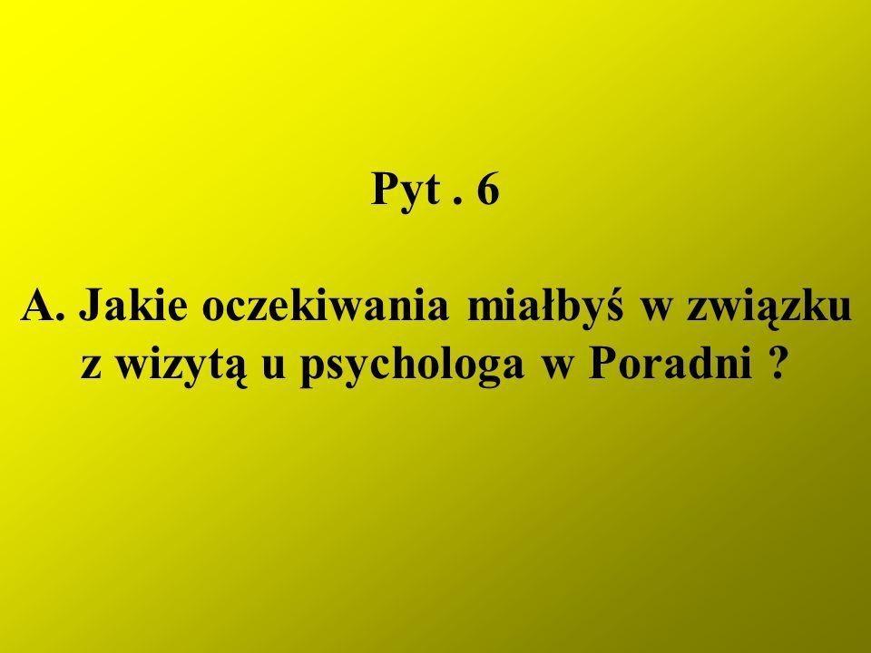 Pyt. 6 A. Jakie oczekiwania miałbyś w związku z wizytą u psychologa w Poradni ?