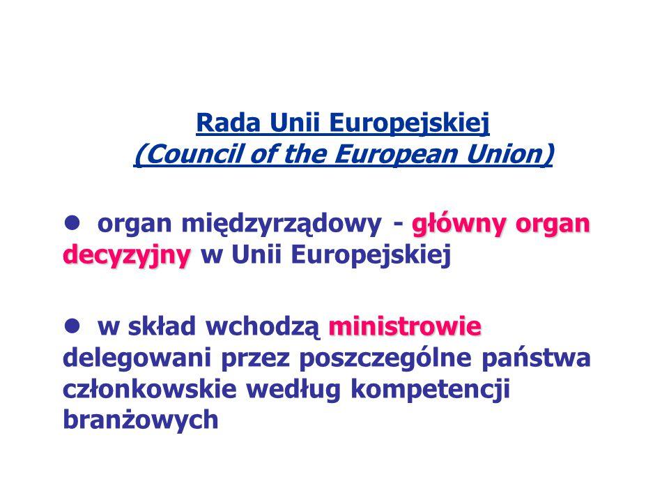 Rada Unii Europejskiej (Council of the European Union) główny organ decyzyjny organ międzyrządowy - główny organ decyzyjny w Unii Europejskiej ministr