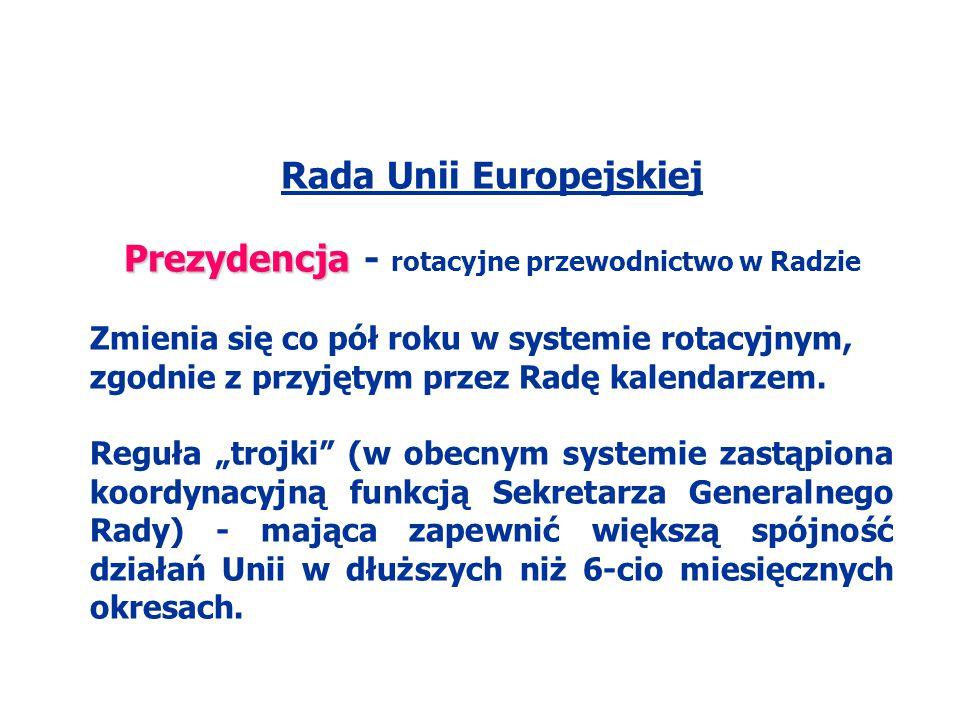 Rada Unii Europejskiej Prezydencja Prezydencja - rotacyjne przewodnictwo w Radzie Zmienia się co pół roku w systemie rotacyjnym, zgodnie z przyjętym p