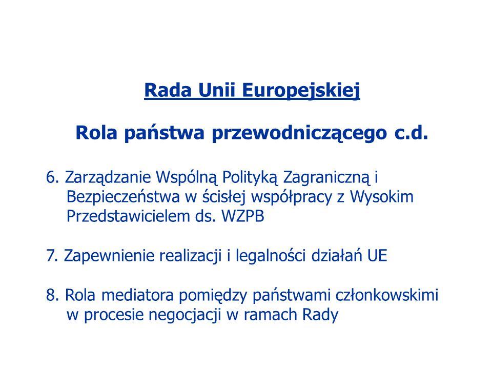 Rada Unii Europejskiej Rola państwa przewodniczącego c.d. 6. Zarządzanie Wspólną Polityką Zagraniczną i Bezpieczeństwa w ścisłej współpracy z Wysokim