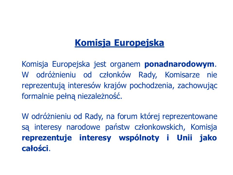 Komisja Europejska Komisja Europejska jest organem ponadnarodowym. W odróżnieniu od członków Rady, Komisarze nie reprezentują interesów krajów pochodz