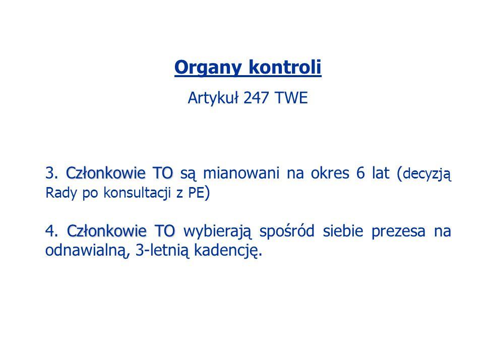 Organy kontroli Artykuł 247 TWE Członkowie TO 3. Członkowie TO są mianowani na okres 6 lat ( decyzją Rady po konsultacji z PE ) Członkowie TO 4. Człon