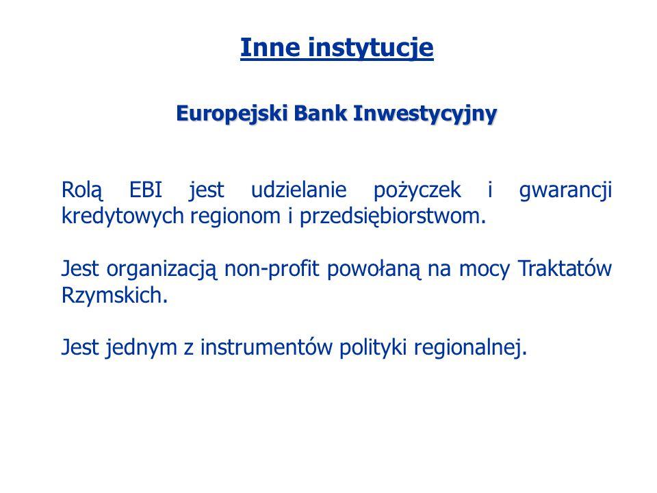 Inne instytucje Europejski Bank Inwestycyjny Rolą EBI jest udzielanie pożyczek i gwarancji kredytowych regionom i przedsiębiorstwom. Jest organizacją