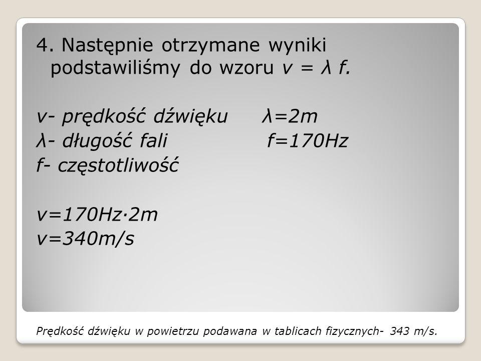 4. Następnie otrzymane wyniki podstawiliśmy do wzoru v = λ f. v- prędkość dźwięku λ=2m λ- długość fali f=170Hz f- częstotliwość v=170Hz·2m v=340m/s Pr