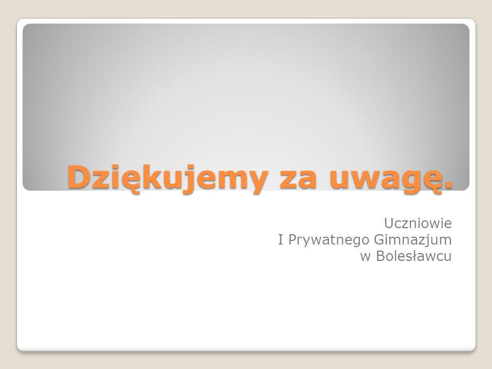 Dziękujemy za uwagę. Uczniowie I Prywatnego Gimnazjum w Bolesławcu