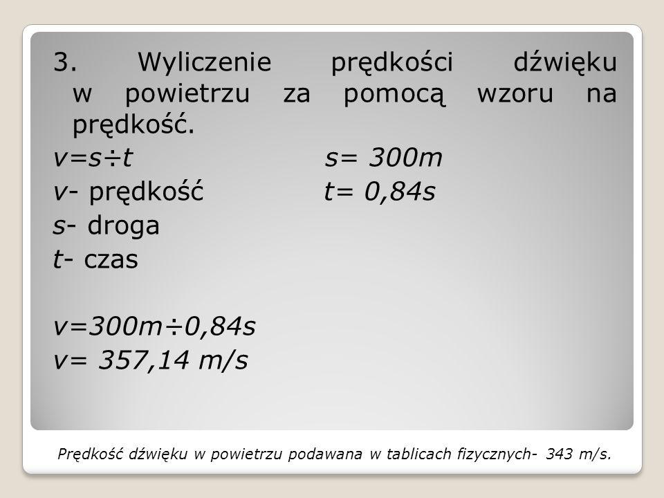 3. Wyliczenie prędkości dźwięku w powietrzu za pomocą wzoru na prędkość. v=s÷t s= 300m v- prędkość t= 0,84s s- droga t- czas v=300m÷0,84s v= 357,14 m/