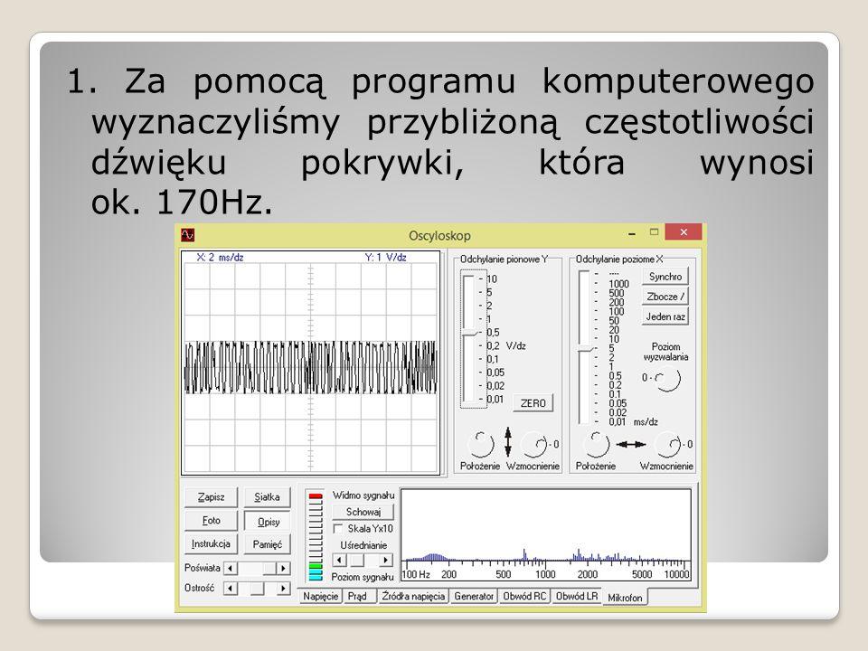 1. Za pomocą programu komputerowego wyznaczyliśmy przybliżoną częstotliwości dźwięku pokrywki, która wynosi ok. 170Hz.