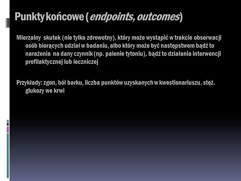 Punkty końcowe (endpoints, outcomes) Mierzalny skutek (nie tylko zdrowotny), który może wystąpić w trakcie obserwacji osób biorących udział w badaniu,