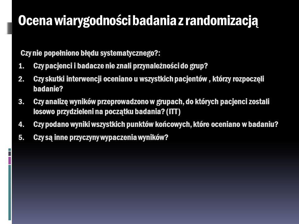 Ocena wiarygodności badania z randomizacją Czy nie popełniono błędu systematycznego?: 1. Czy pacjenci i badacze nie znali przynależności do grup? 2. C