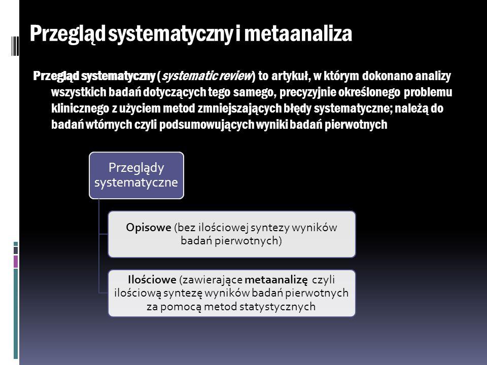 Przegląd systematyczny i metaanaliza Przegląd systematyczny (systematic review) to artykuł, w którym dokonano analizy wszystkich badań dotyczących teg